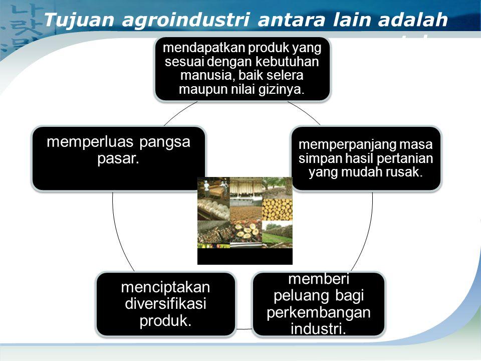 Tujuan agroindustri antara lain adalah untuk : mendapatkan produk yang sesuai dengan kebutuhan manusia, baik selera maupun nilai gizinya. memperpanjan