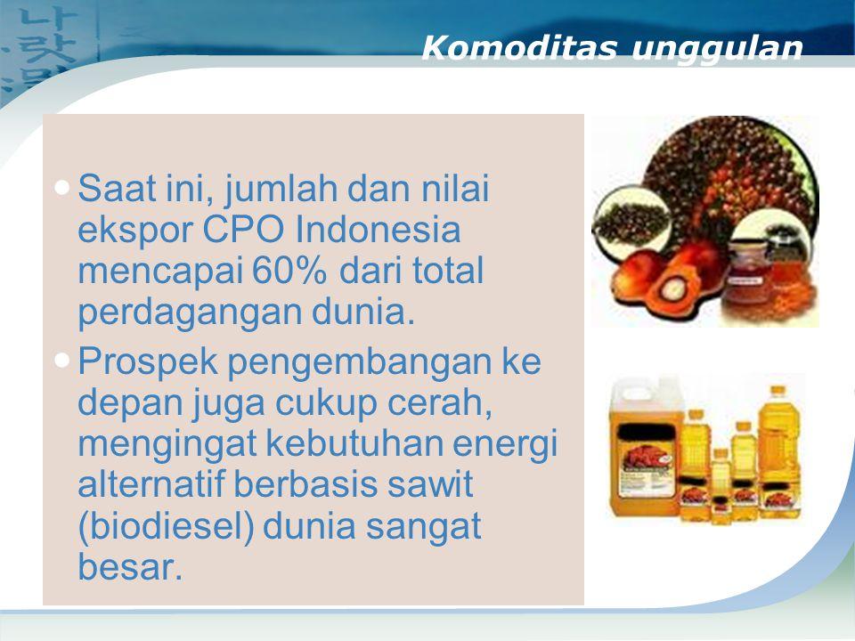 Komoditas unggulan Saat ini, jumlah dan nilai ekspor CPO Indonesia mencapai 60% dari total perdagangan dunia. Prospek pengembangan ke depan juga cukup