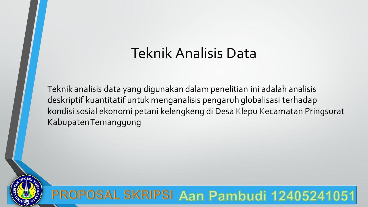 Teknik Analisis Data Teknik analisis data yang digunakan dalam penelitian ini adalah analisis deskriptif kuantitatif untuk menganalisis pengaruh globalisasi terhadap kondisi sosial ekonomi petani kelengkeng di Desa Klepu Kecamatan Pringsurat Kabupaten Temanggung