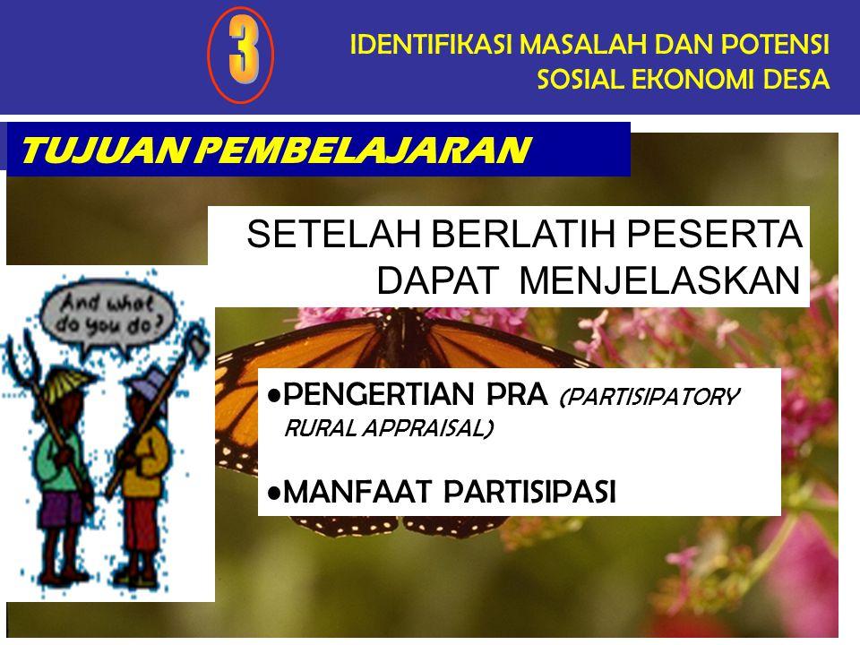 TUJUAN PEMBELAJARAN IDENTIFIKASI MASALAH DAN POTENSI SOSIAL EKONOMI DESA SETELAH BERLATIH PESERTA DAPAT MENJELASKAN PENGERTIAN PRA (PARTISIPATORY RURAL APPRAISAL) MANFAAT PARTISIPASI