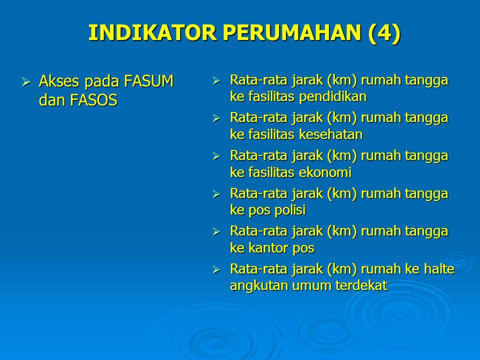 INDIKATOR PERUMAHAN (4)  Akses pada FASUM dan FASOS  Rata-rata jarak (km) rumah tangga ke fasilitas pendidikan  Rata-rata jarak (km) rumah tangga k