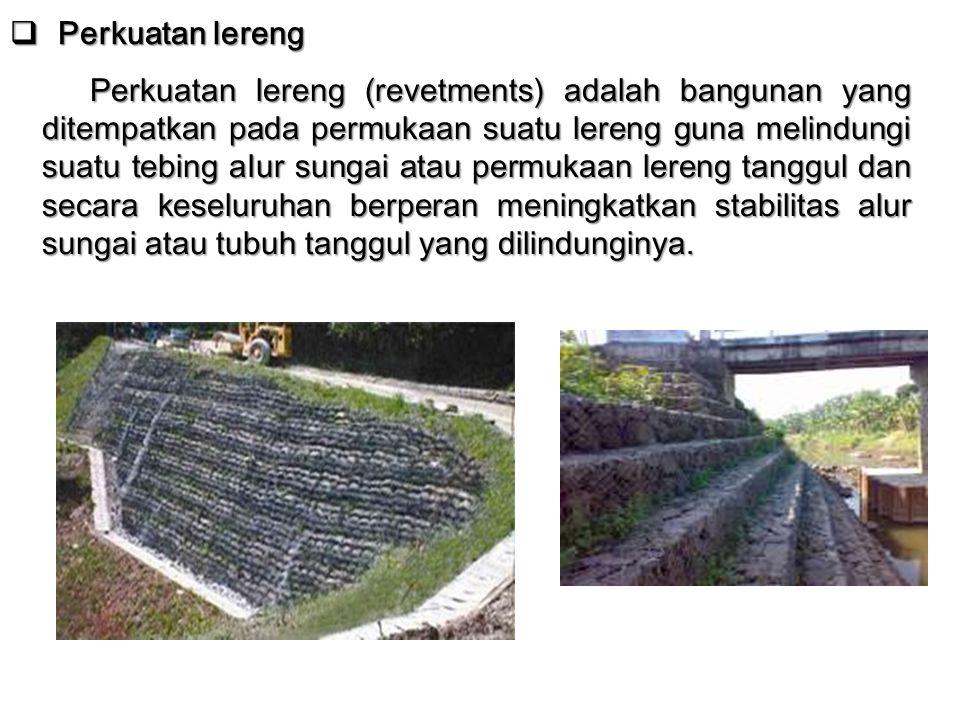  Perkuatan lereng Perkuatan lereng (revetments) adalah bangunan yang ditempatkan pada permukaan suatu lereng guna melindungi suatu tebing aIur sungai