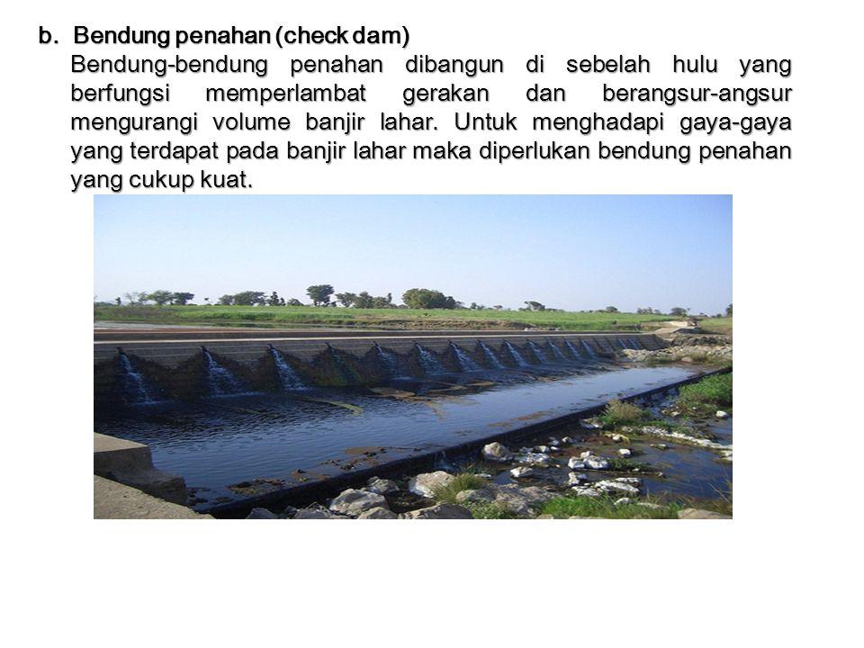 b. Bendung penahan (check dam) Bendung-bendung penahan dibangun di sebelah hulu yang berfungsi memperlambat gerakan dan berangsur-angsur mengurangi vo