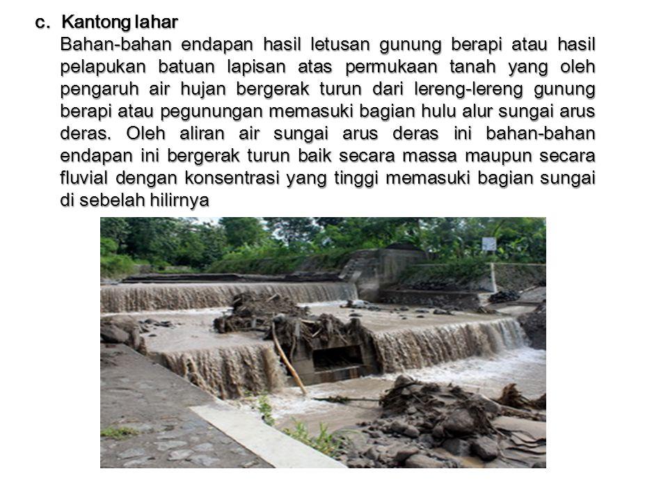 c. Kantong lahar Bahan-bahan endapan hasil letusan gunung berapi atau hasil pelapukan batuan lapisan atas permukaan tanah yang oleh pengaruh air hujan