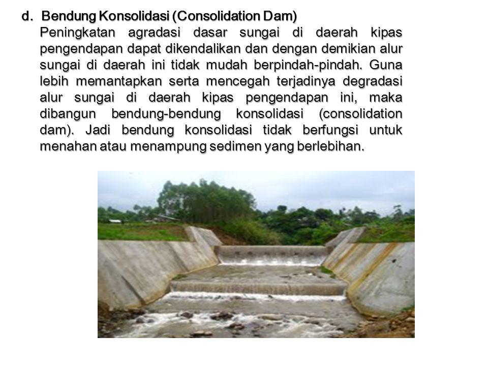 d. Bendung Konsolidasi (Consolidation Dam) Peningkatan agradasi dasar sungai di daerah kipas pengendapan dapat dikendalikan dan dengan demikian alur s