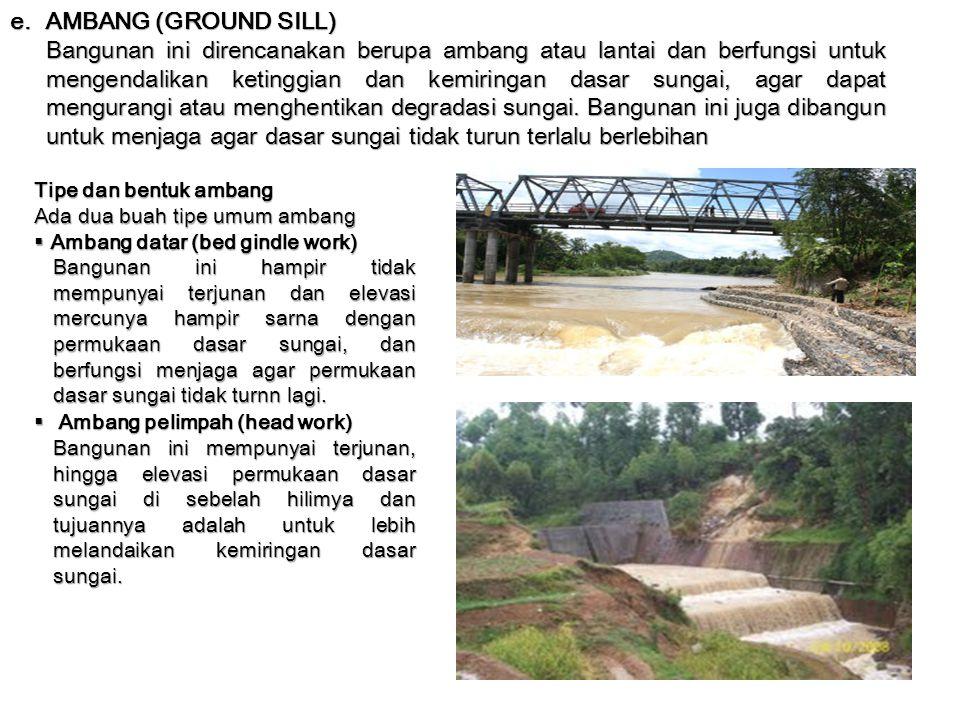 e. AMBANG (GROUND SILL) Bangunan ini direncanakan berupa ambang atau lantai dan berfungsi untuk mengendalikan ketinggian dan kemiringan dasar sungai,