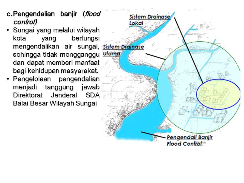 c.Pengendalian banjir (flood control) Sungai yang melalui wilayah kota yang berfungsi mengendalikan air sungai, sehingga tidak mengganggu dan dapat me
