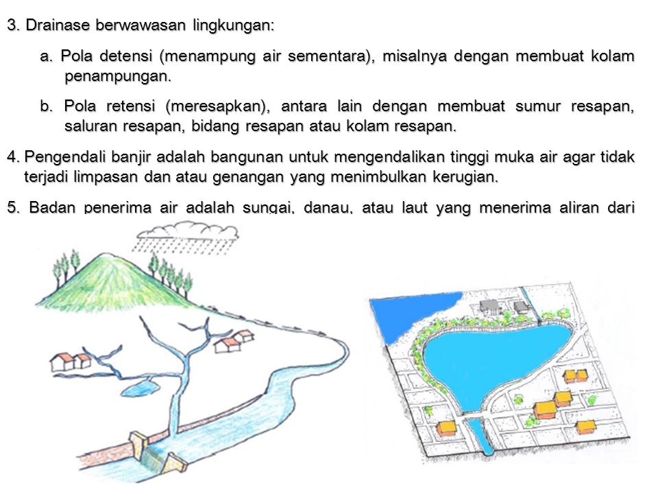 3. Drainase berwawasan lingkungan: a. Pola detensi (menampung air sementara), misalnya dengan membuat kolam penampungan. b. Pola retensi (meresapkan),