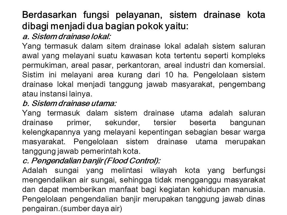 Berdasarkan fungsi pelayanan, sistem drainase kota dibagi menjadi dua bagian pokok yaitu: a. Sistem drainase lokal: Yang termasuk dalam sitem drainase