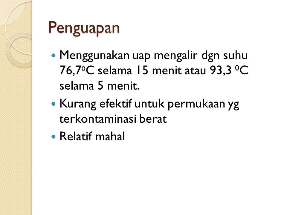 Penguapan Menggunakan uap mengalir dgn suhu 76,7 0 C selama 15 menit atau 93,3 0 C selama 5 menit. Kurang efektif untuk permukaan yg terkontaminasi be