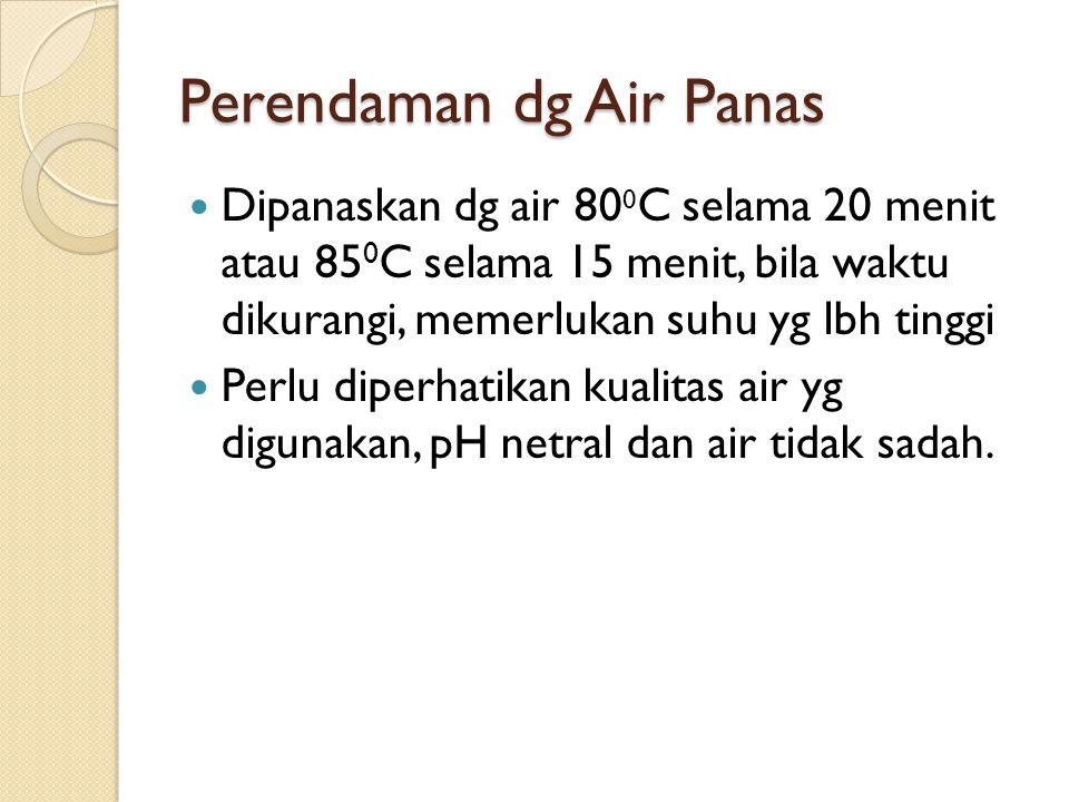 Perendaman dg Air Panas Dipanaskan dg air 80 0 C selama 20 menit atau 85 0 C selama 15 menit, bila waktu dikurangi, memerlukan suhu yg lbh tinggi Perl