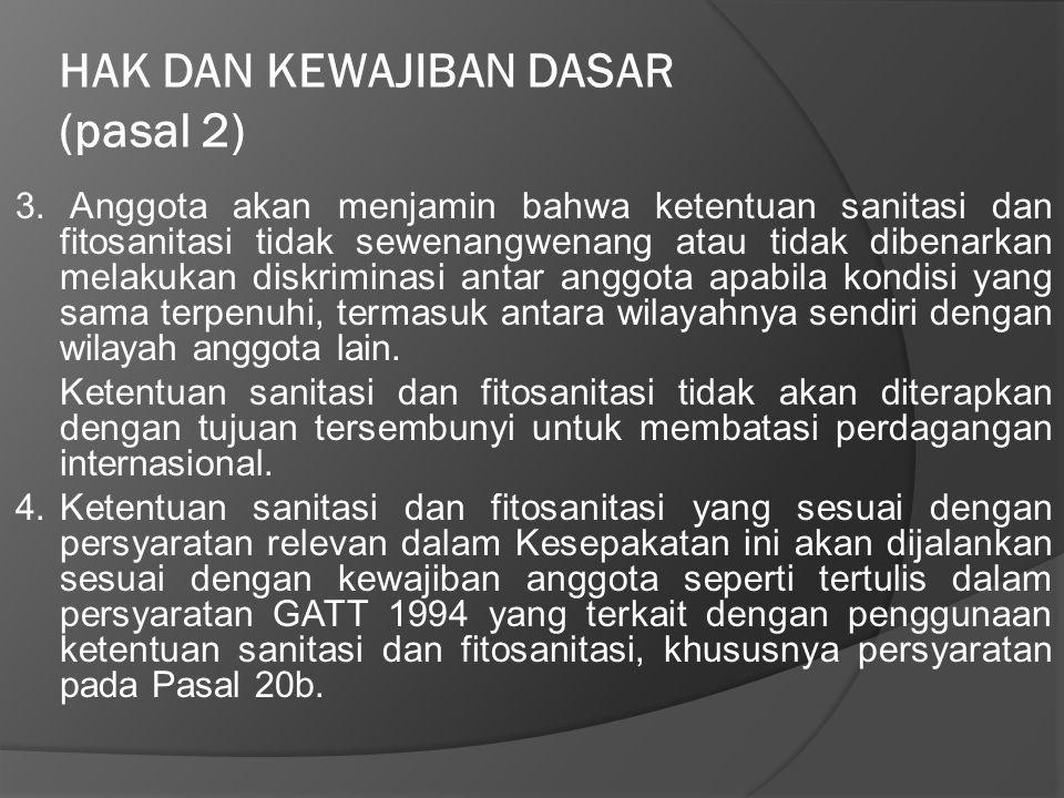 HAK DAN KEWAJIBAN DASAR (pasal 2) 3. Anggota akan menjamin bahwa ketentuan sanitasi dan fitosanitasi tidak sewenangwenang atau tidak dibenarkan melaku