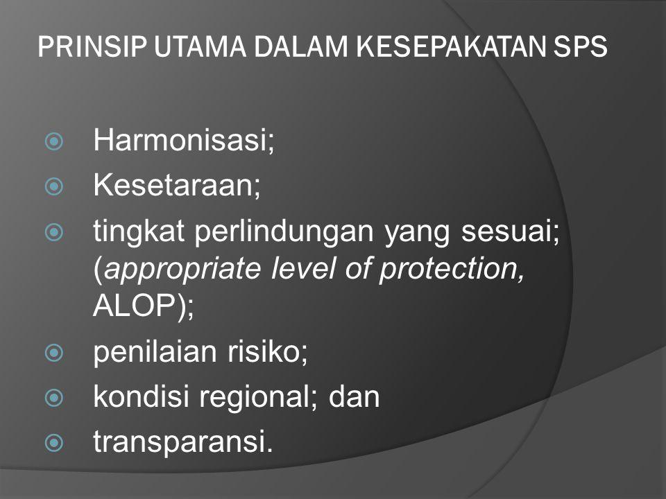 PRINSIP UTAMA DALAM KESEPAKATAN SPS  Harmonisasi;  Kesetaraan;  tingkat perlindungan yang sesuai; (appropriate level of protection, ALOP);  penila
