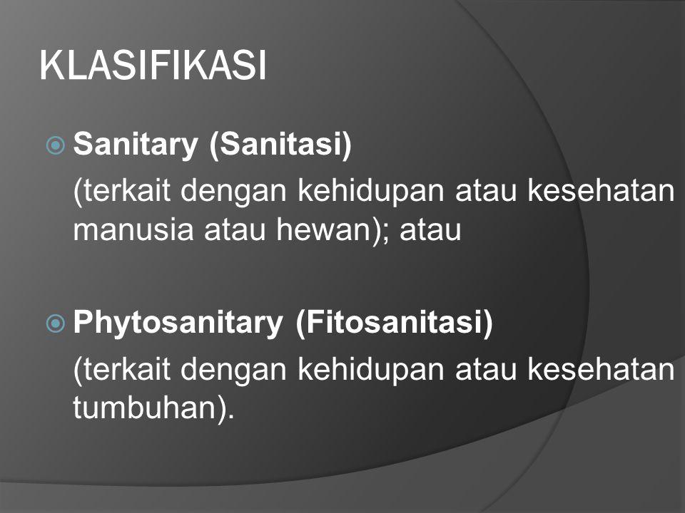 KLASIFIKASI  Sanitary (Sanitasi) (terkait dengan kehidupan atau kesehatan manusia atau hewan); atau  Phytosanitary (Fitosanitasi) (terkait dengan ke