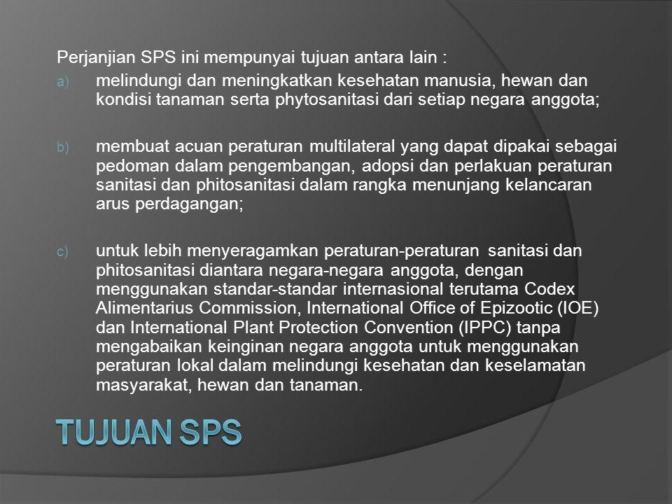 Perjanjian SPS ini mempunyai tujuan antara lain : a) melindungi dan meningkatkan kesehatan manusia, hewan dan kondisi tanaman serta phytosanitasi dari