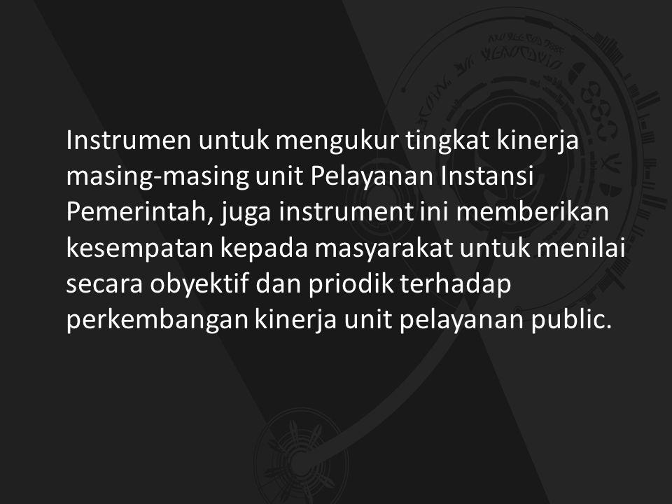 Instrumen untuk mengukur tingkat kinerja masing-masing unit Pelayanan Instansi Pemerintah, juga instrument ini memberikan kesempatan kepada masyarakat