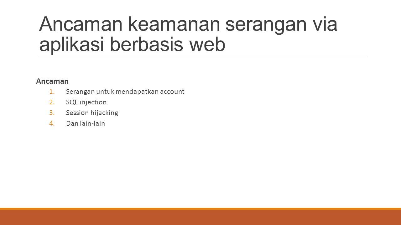 Ancaman keamanan serangan via aplikasi berbasis web Ancaman 1.Serangan untuk mendapatkan account 2.SQL injection 3.Session hijacking 4.Dan lain-lain