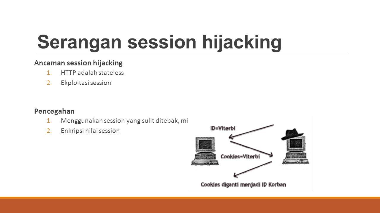 Serangan session hijacking Ancaman session hijacking 1.HTTP adalah stateless 2.Ekploitasi session Pencegahan 1.Menggunakan session yang sulit ditebak,