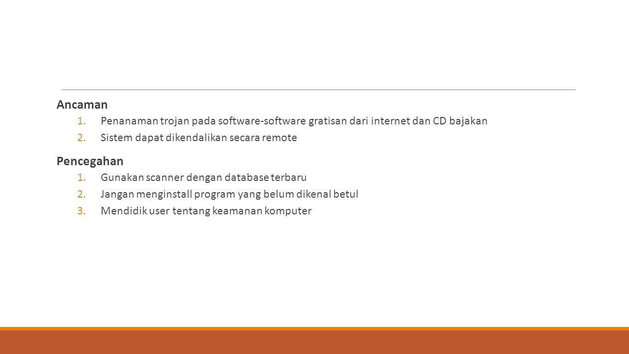 Ancaman 1.Penanaman trojan pada software-software gratisan dari internet dan CD bajakan 2.Sistem dapat dikendalikan secara remote Pencegahan 1.Gunakan