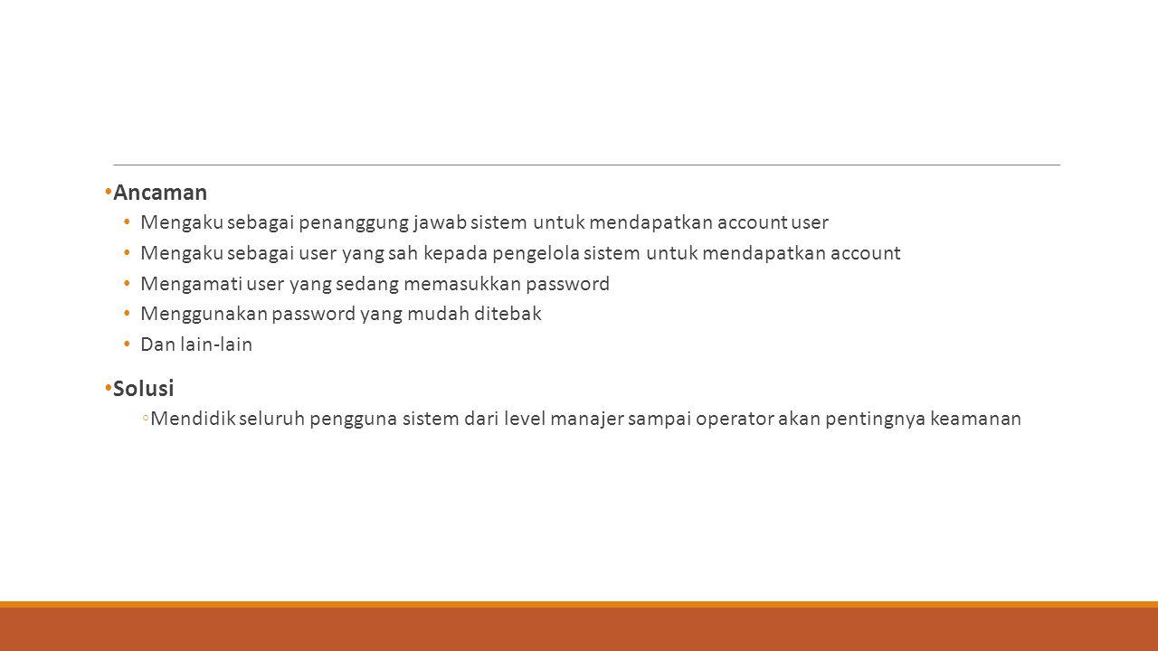 Ancaman Mengaku sebagai penanggung jawab sistem untuk mendapatkan account user Mengaku sebagai user yang sah kepada pengelola sistem untuk mendapatkan