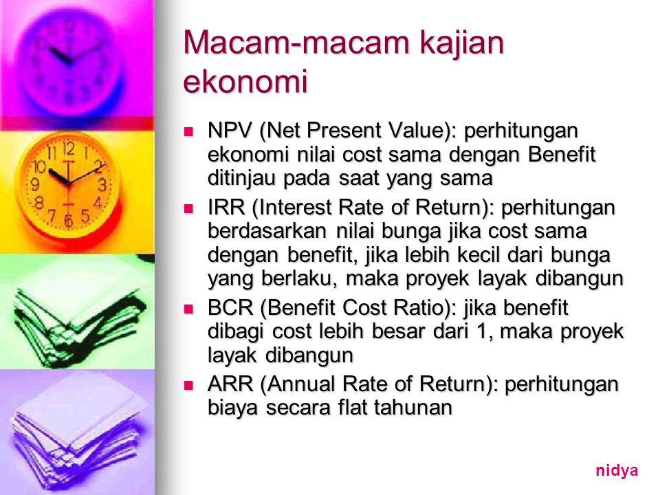 Macam-macam kajian ekonomi NPV (Net Present Value): perhitungan ekonomi nilai cost sama dengan Benefit ditinjau pada saat yang sama NPV (Net Present Value): perhitungan ekonomi nilai cost sama dengan Benefit ditinjau pada saat yang sama IRR (Interest Rate of Return): perhitungan berdasarkan nilai bunga jika cost sama dengan benefit, jika lebih kecil dari bunga yang berlaku, maka proyek layak dibangun IRR (Interest Rate of Return): perhitungan berdasarkan nilai bunga jika cost sama dengan benefit, jika lebih kecil dari bunga yang berlaku, maka proyek layak dibangun BCR (Benefit Cost Ratio): jika benefit dibagi cost lebih besar dari 1, maka proyek layak dibangun BCR (Benefit Cost Ratio): jika benefit dibagi cost lebih besar dari 1, maka proyek layak dibangun ARR (Annual Rate of Return): perhitungan biaya secara flat tahunan ARR (Annual Rate of Return): perhitungan biaya secara flat tahunan nidya