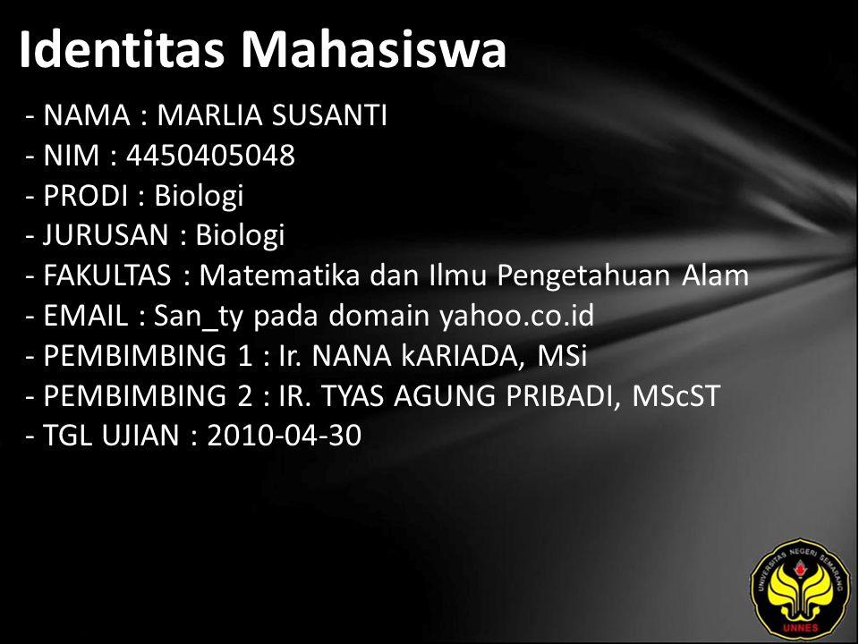Identitas Mahasiswa - NAMA : MARLIA SUSANTI - NIM : 4450405048 - PRODI : Biologi - JURUSAN : Biologi - FAKULTAS : Matematika dan Ilmu Pengetahuan Alam - EMAIL : San_ty pada domain yahoo.co.id - PEMBIMBING 1 : Ir.