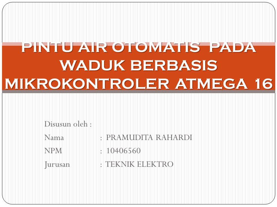 Disusun oleh : Nama: PRAMUDITA RAHARDI NPM: 10406560 Jurusan : TEKNIK ELEKTRO PINTU AIR OTOMATIS PADA WADUK BERBASIS MIKROKONTROLER ATMEGA 16