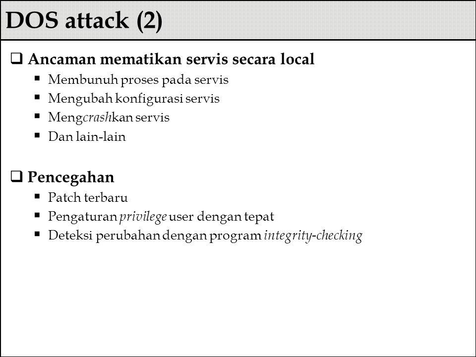 DOS attack (2)  Ancaman mematikan servis secara local  Membunuh proses pada servis  Mengubah konfigurasi servis  Meng crash kan servis  Dan lain-