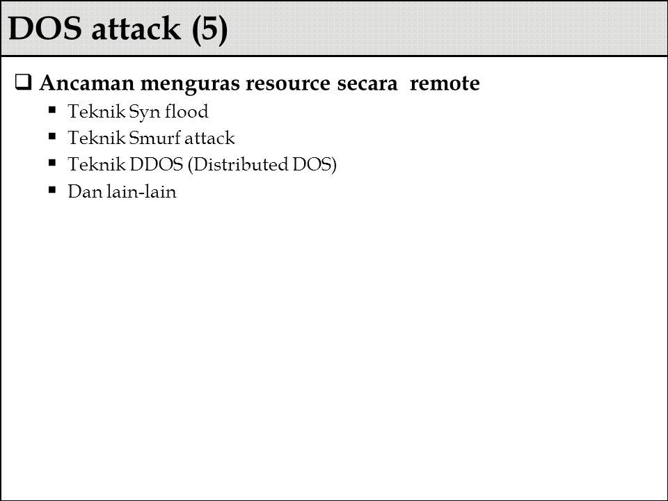 DOS attack (5)  Ancaman menguras resource secara remote  Teknik Syn flood  Teknik Smurf attack  Teknik DDOS (Distributed DOS)  Dan lain-lain