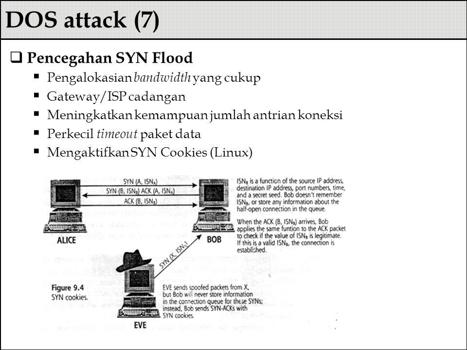 DOS attack (7)  Pencegahan SYN Flood  Pengalokasian bandwidth yang cukup  Gateway/ISP cadangan  Meningkatkan kemampuan jumlah antrian koneksi  Pe