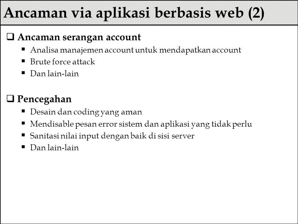 Ancaman via aplikasi berbasis web (2)  Ancaman serangan account  Analisa manajemen account untuk mendapatkan account  Brute force attack  Dan lain