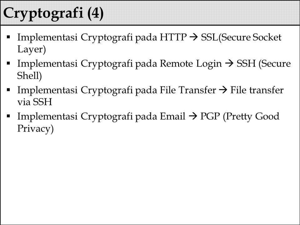 Cryptografi (4)  Implementasi Cryptografi pada HTTP  SSL(Secure Socket Layer)  Implementasi Cryptografi pada Remote Login  SSH (Secure Shell)  Implementasi Cryptografi pada File Transfer  File transfer via SSH  Implementasi Cryptografi pada Email  PGP (Pretty Good Privacy)