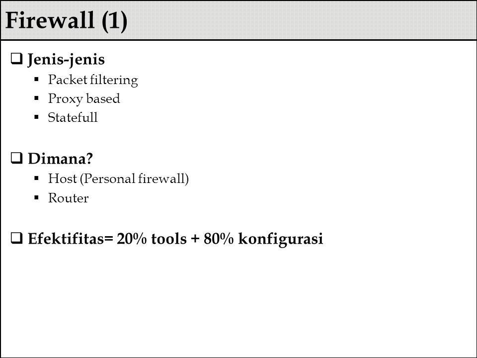 Firewall (1)  Jenis-jenis  Packet filtering  Proxy based  Statefull  Dimana?  Host (Personal firewall)  Router  Efektifitas= 20% tools + 80% k