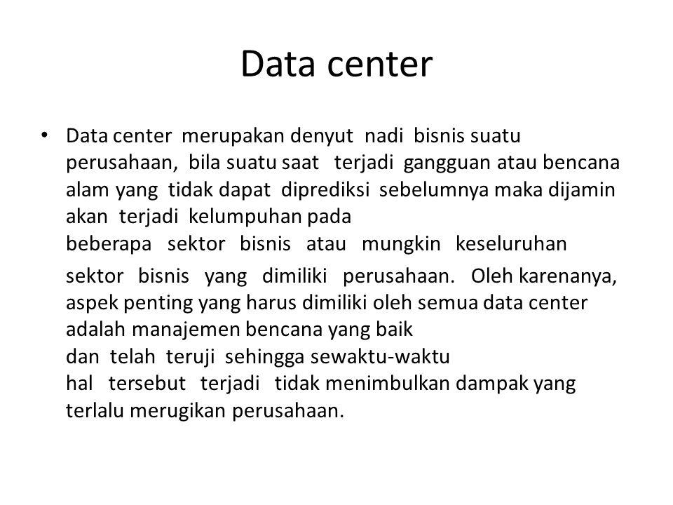 Data center Data center merupakan denyut nadi bisnis suatu perusahaan, bila suatu saat terjadi gangguan atau bencana alam yang tidak dapat diprediksi