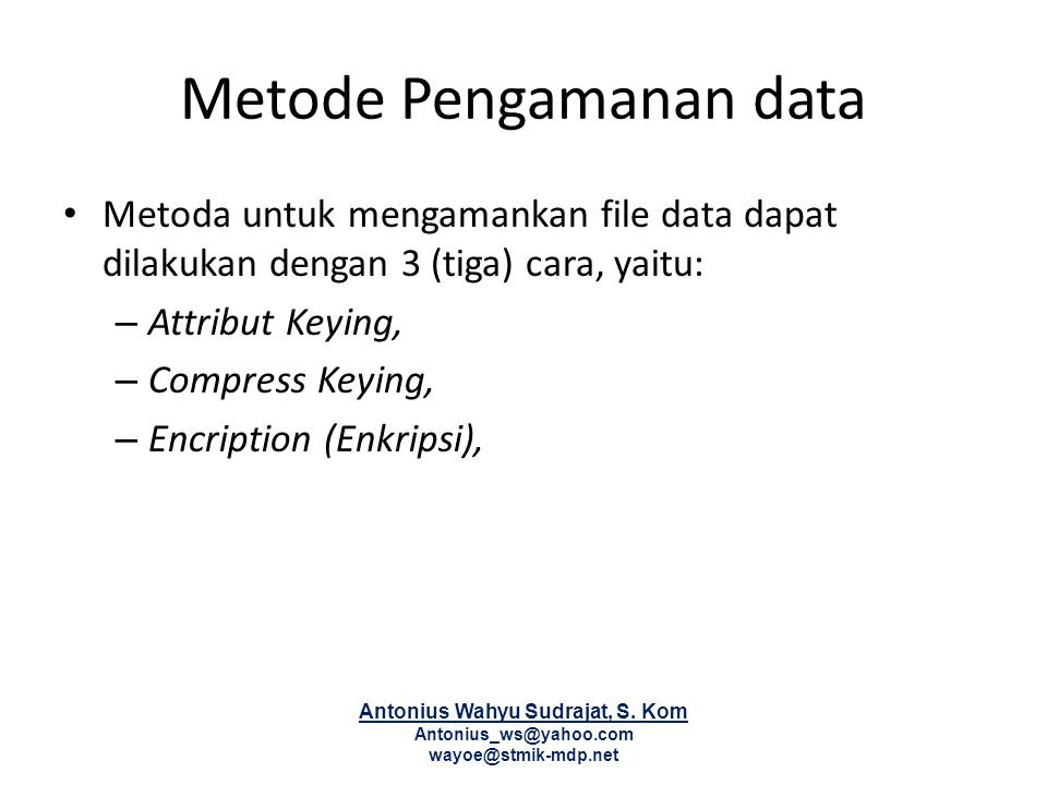 Metode Pengamanan data Metoda untuk mengamankan file data dapat dilakukan dengan 3 (tiga) cara, yaitu: – Attribut Keying, – Compress Keying, – Encription (Enkripsi), Antonius Wahyu Sudrajat, S.