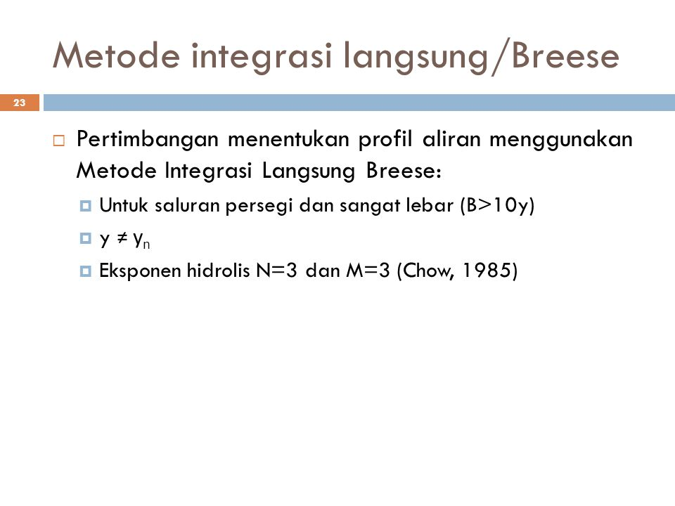 Metode integrasi langsung/Breese 23  Pertimbangan menentukan profil aliran menggunakan Metode Integrasi Langsung Breese:  Untuk saluran persegi dan