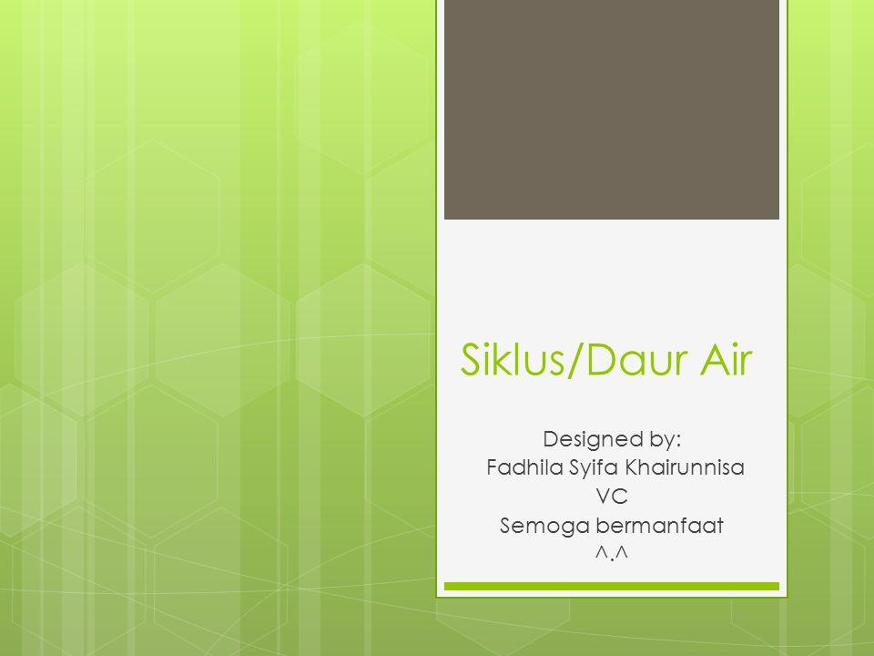 Siklus/Daur Air Designed by: Fadhila Syifa Khairunnisa VC Semoga bermanfaat ^.^