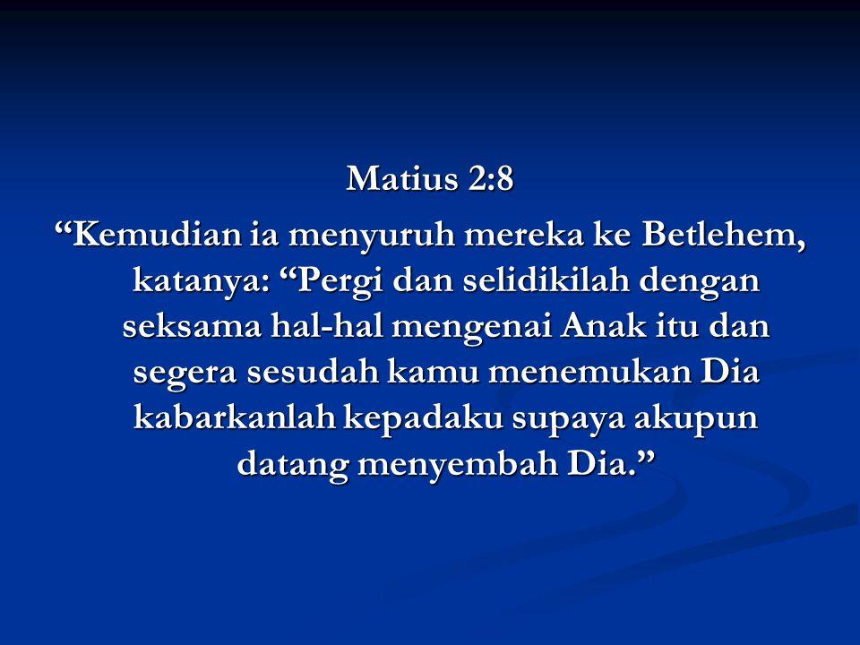Matius 2:8 Kemudian ia menyuruh mereka ke Betlehem, katanya: Pergi dan selidikilah dengan seksama hal-hal mengenai Anak itu dan segera sesudah kamu menemukan Dia kabarkanlah kepadaku supaya akupun datang menyembah Dia.