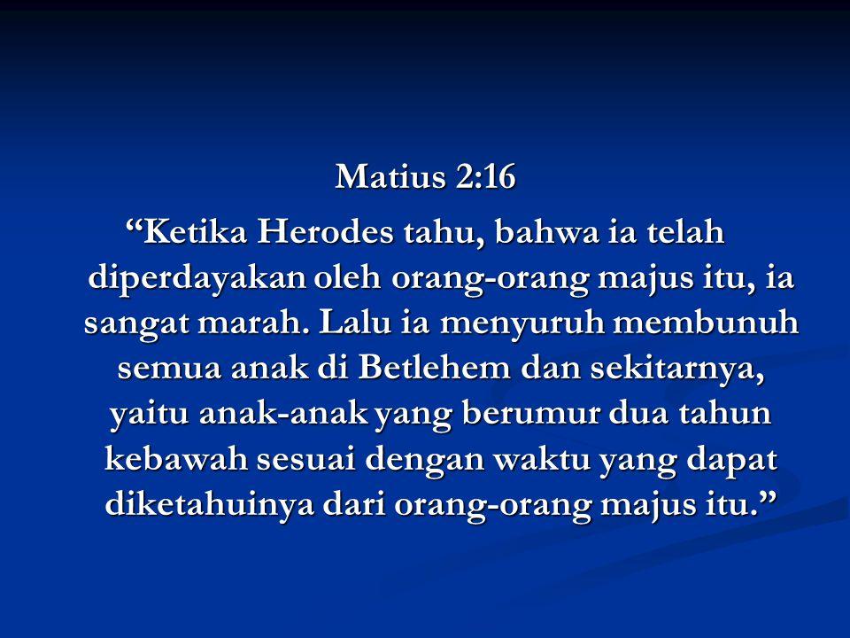 Matius 2:16 Ketika Herodes tahu, bahwa ia telah diperdayakan oleh orang-orang majus itu, ia sangat marah.