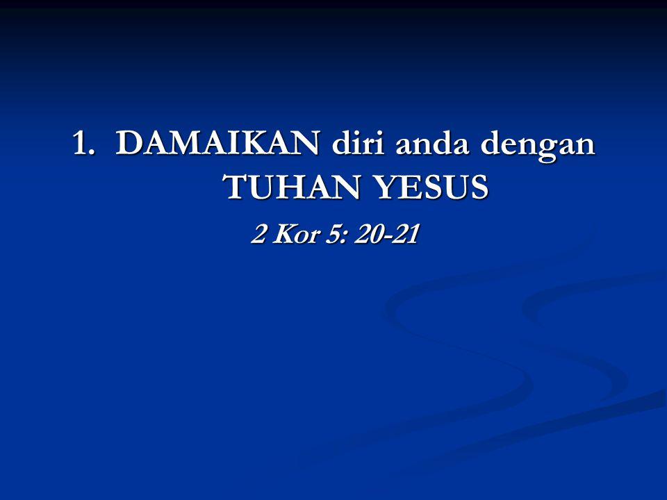 1. DAMAIKAN diri anda dengan TUHAN YESUS 2 Kor 5: 20-21