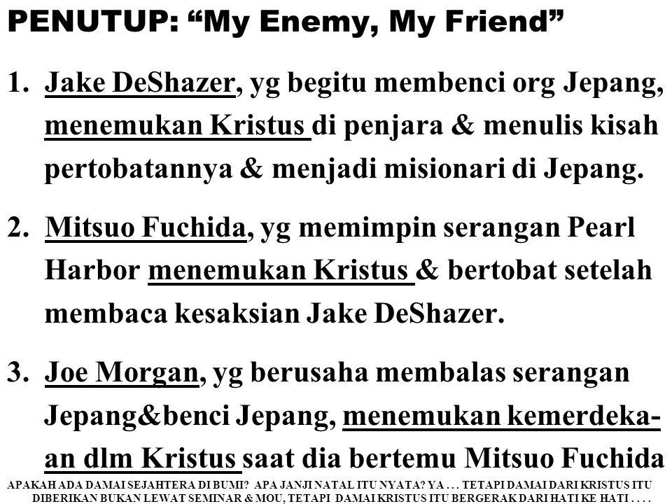 """PENUTUP: """"My Enemy, My Friend"""" 1.Jake DeShazer, yg begitu membenci org Jepang, menemukan Kristus di penjara & menulis kisah pertobatannya & menjadi mi"""