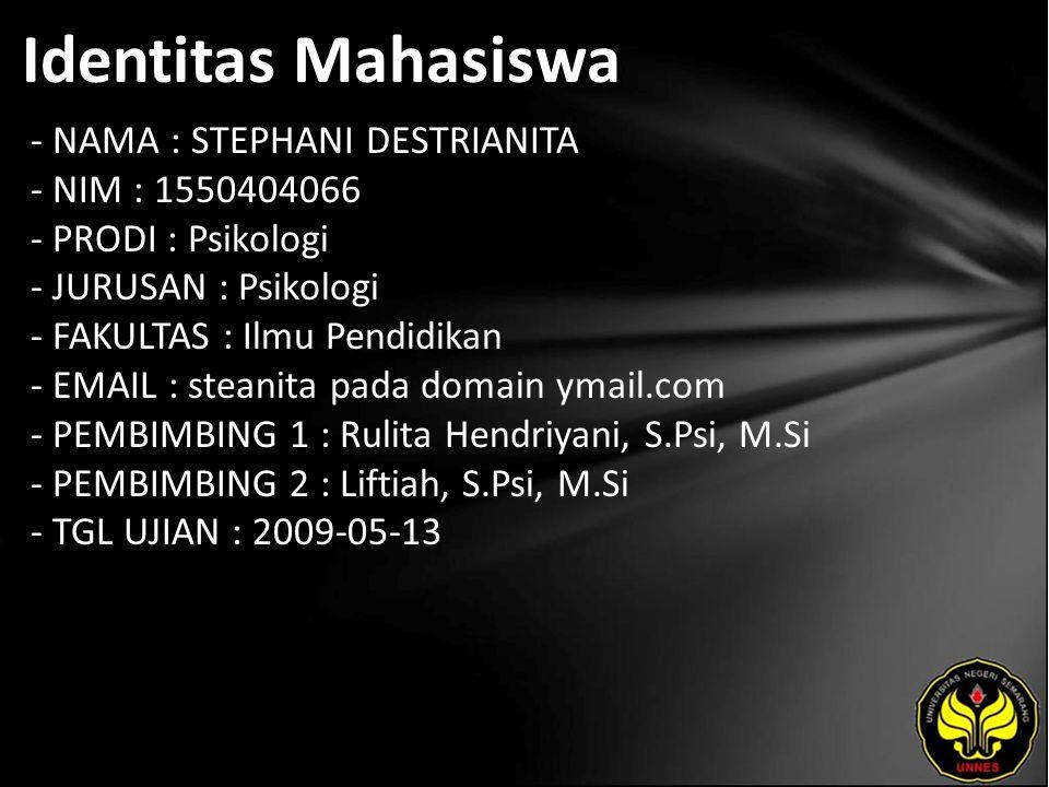 Identitas Mahasiswa - NAMA : STEPHANI DESTRIANITA - NIM : 1550404066 - PRODI : Psikologi - JURUSAN : Psikologi - FAKULTAS : Ilmu Pendidikan - EMAIL : steanita pada domain ymail.com - PEMBIMBING 1 : Rulita Hendriyani, S.Psi, M.Si - PEMBIMBING 2 : Liftiah, S.Psi, M.Si - TGL UJIAN : 2009-05-13