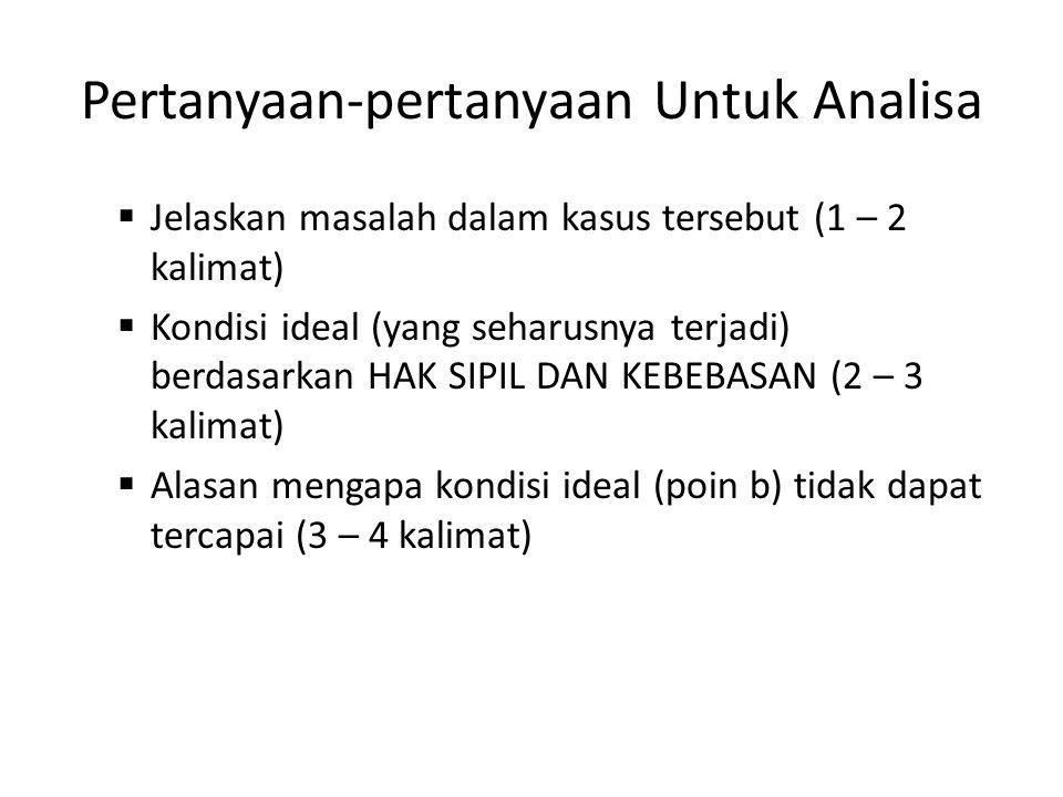 Pertanyaan-pertanyaan Untuk Analisa  Jelaskan masalah dalam kasus tersebut (1 – 2 kalimat)  Kondisi ideal (yang seharusnya terjadi) berdasarkan HAK SIPIL DAN KEBEBASAN (2 – 3 kalimat)  Alasan mengapa kondisi ideal (poin b) tidak dapat tercapai (3 – 4 kalimat)