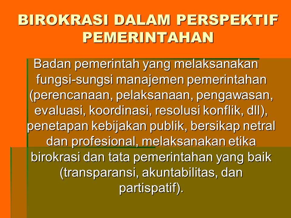 BIROKRASI DALAM PERSPEKTIF PEMERINTAHAN Badan pemerintah yang melaksanakan fungsi-sungsi manajemen pemerintahan (perencanaan, pelaksanaan, pengawasan, evaluasi, koordinasi, resolusi konflik, dll), penetapan kebijakan publik, bersikap netral dan profesional, melaksanakan etika birokrasi dan tata pemerintahan yang baik (transparansi, akuntabilitas, dan partispatif).
