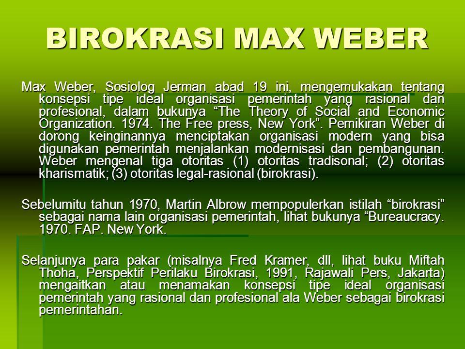 BIROKRASI MAX WEBER Max Weber, Sosiolog Jerman abad 19 ini, mengemukakan tentang konsepsi tipe ideal organisasi pemerintah yang rasional dan profesional, dalam bukunya The Theory of Social and Economic Organization.