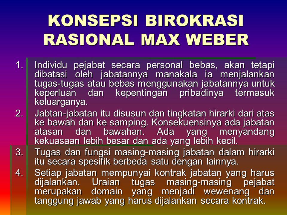 KONSEPSI BIROKRASI RASIONAL MAX WEBER 1.Individu pejabat secara personal bebas, akan tetapi dibatasi oleh jabatannya manakala ia menjalankan tugas-tugas atau bebas menggunakan jabatannya untuk keperluan dan kepentingan pribadinya termasuk keluarganya.
