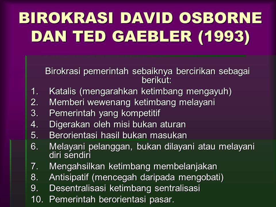 BIROKRASI DAVID OSBORNE DAN TED GAEBLER (1993) Birokrasi pemerintah sebaiknya bercirikan sebagai berikut: 1.Katalis (mengarahkan ketimbang mengayuh) 2.Memberi wewenang ketimbang melayani 3.Pemerintah yang kompetitif 4.Digerakan oleh misi bukan aturan 5.Berorientasi hasil bukan masukan 6.Melayani pelanggan, bukan dilayani atau melayani diri sendiri 7.Mengahsilkan ketimbang membelanjakan 8.Antisipatif (mencegah daripada mengobati) 9.Desentralisasi ketimbang sentralisasi 10.Pemerintah berorientasi pasar.