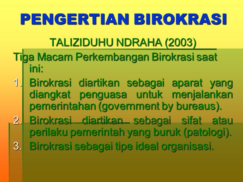 PENGERTIAN BIROKRASI TALIZIDUHU NDRAHA (2003) Tiga Macam Perkembangan Birokrasi saat ini: 1.Birokrasi diartikan sebagai aparat yang diangkat penguasa untuk menjalankan pemerintahan (government by bureaus).