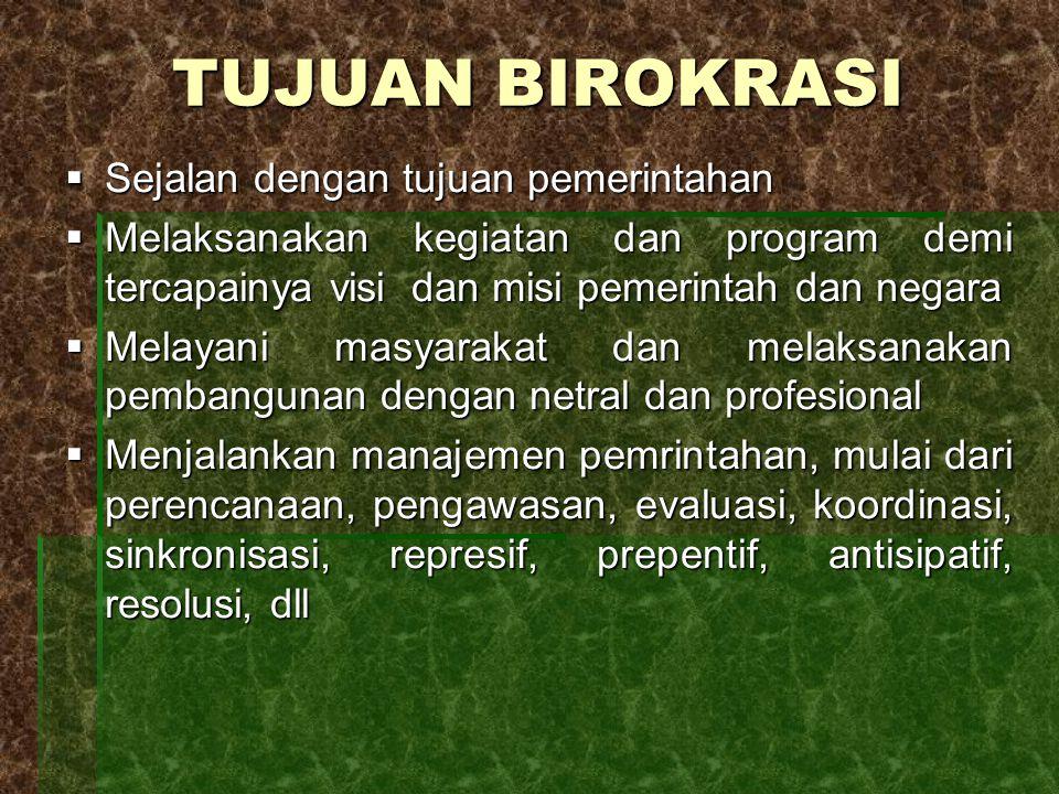 TUJUAN BIROKRASI  Sejalan dengan tujuan pemerintahan  Melaksanakan kegiatan dan program demi tercapainya visi dan misi pemerintah dan negara  Melay