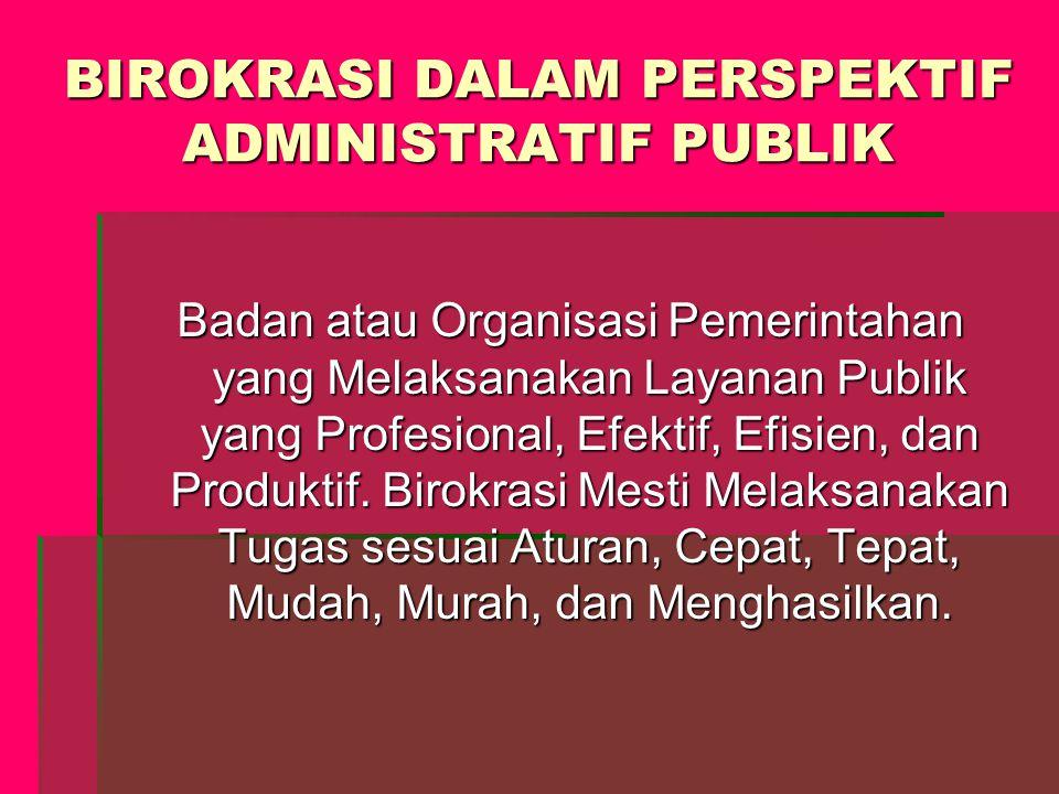 BIROKRASI DALAM PERSPEKTIF ADMINISTRATIF PUBLIK Badan atau Organisasi Pemerintahan yang Melaksanakan Layanan Publik yang Profesional, Efektif, Efisien, dan Produktif.